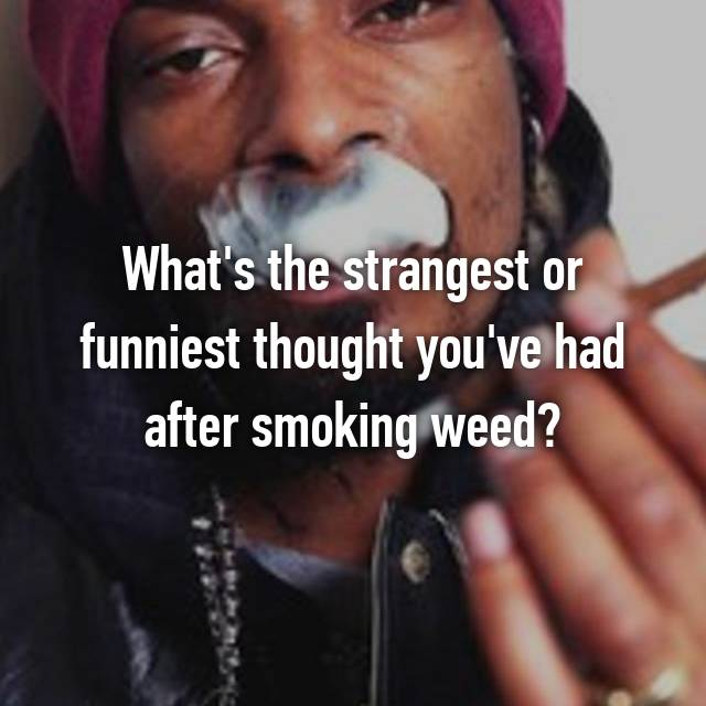 What's the strangest or funniest thought you've had after smoking weed?