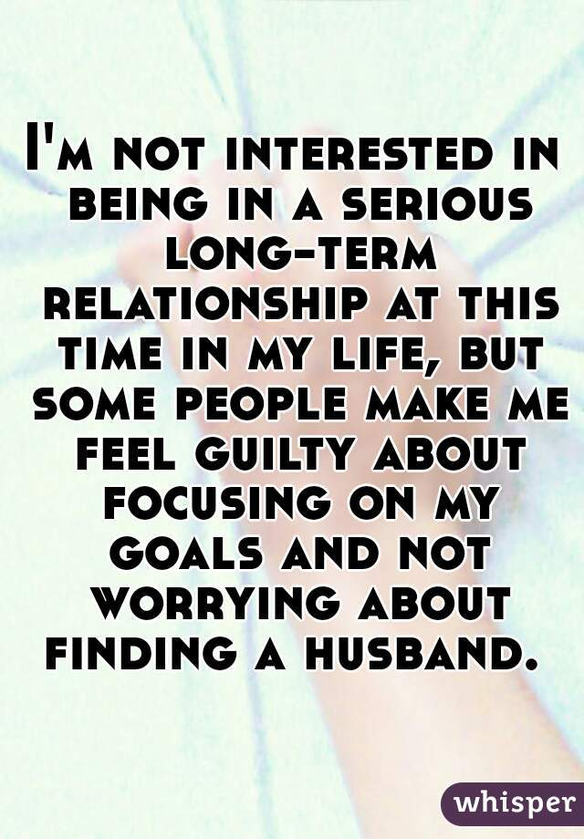 I'm not interested in being in a serious long-term