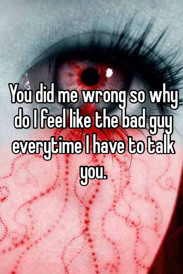 You Did Me Wrong So Why Do I Feel Like The Bad Guy Everytime I Have
