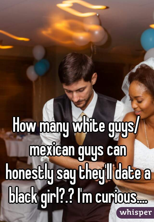 Dating Guys White Mexican Black Girls player can have