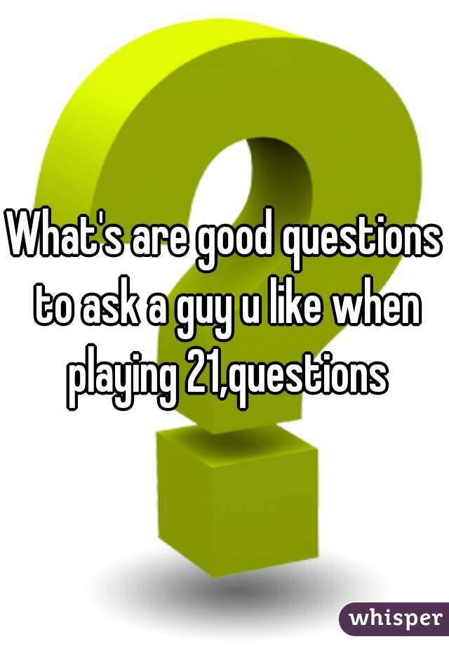 Questions to ask a guy when playing 21 questions