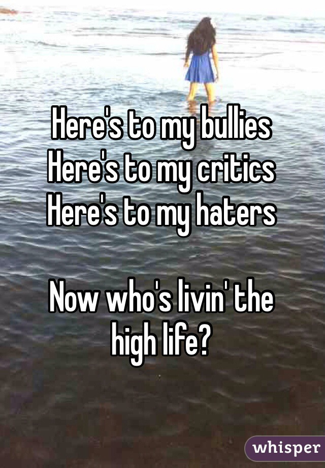 Here's to my bullies Here's to my critics Here's to my haters Now who's  livin' the ...