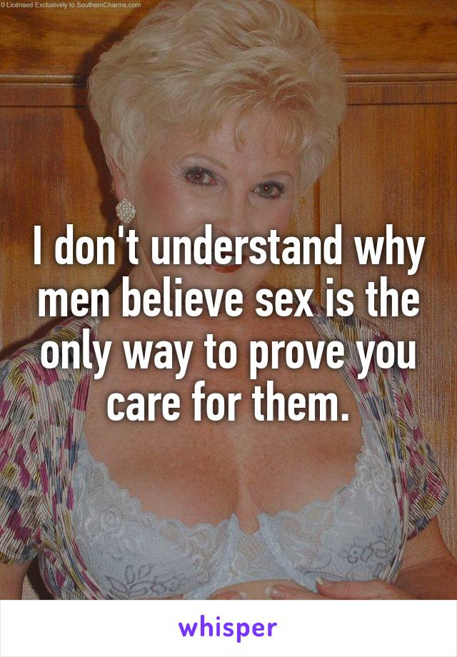 I don't understand why men believe sex is the only way to prove you care for them.
