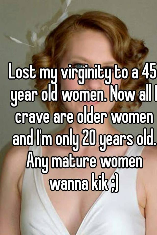Lost my virginity to a 45 year old women. Now all I crave are older ...