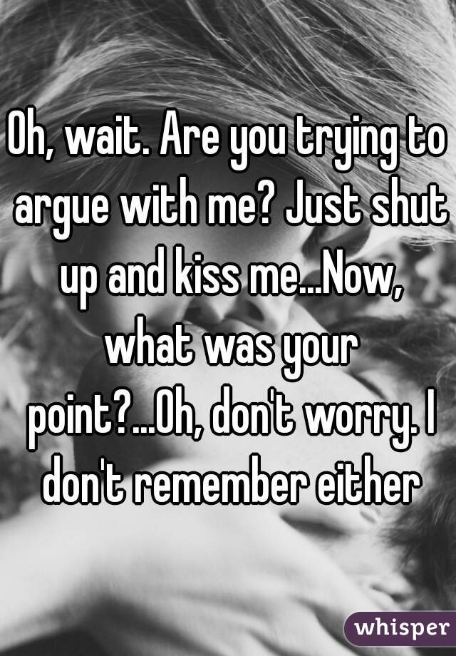 4f4ee0b1508f9 Are you trying to argue with me  Just shut up and kiss me...Now ...