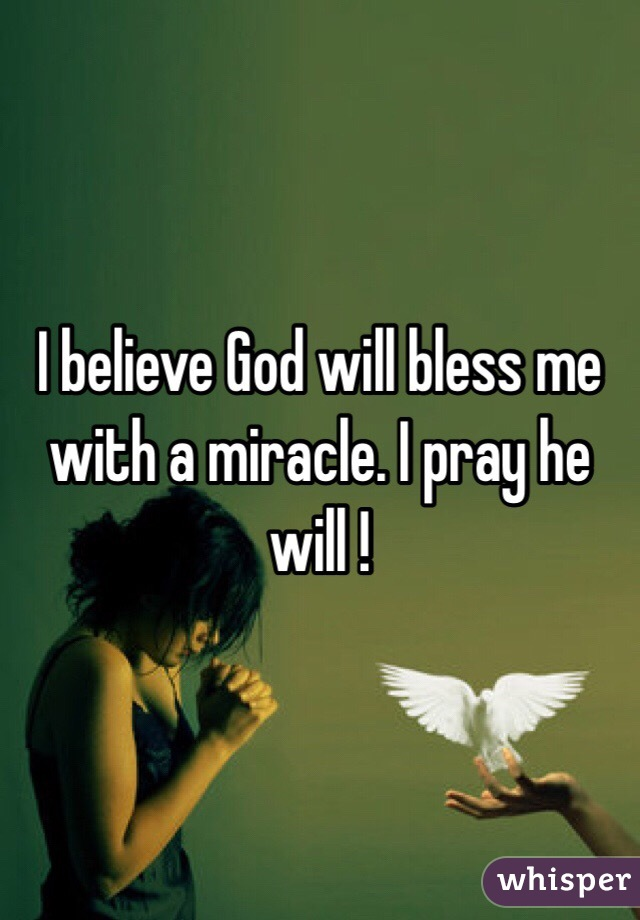 I Believe God Will Bless Me With A Miracle Pray He