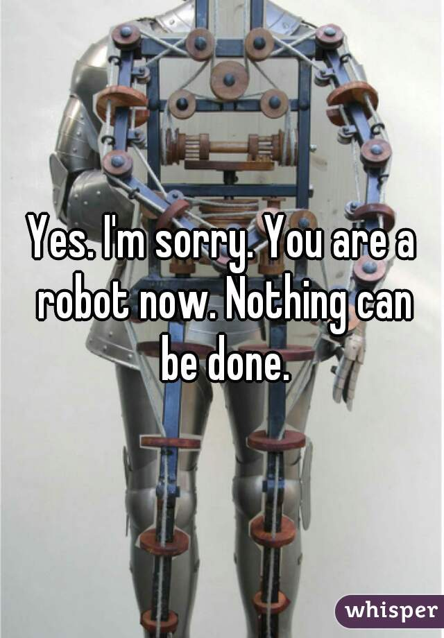 Yes. I'm sorry. You are a robot now. Nothing can be done.