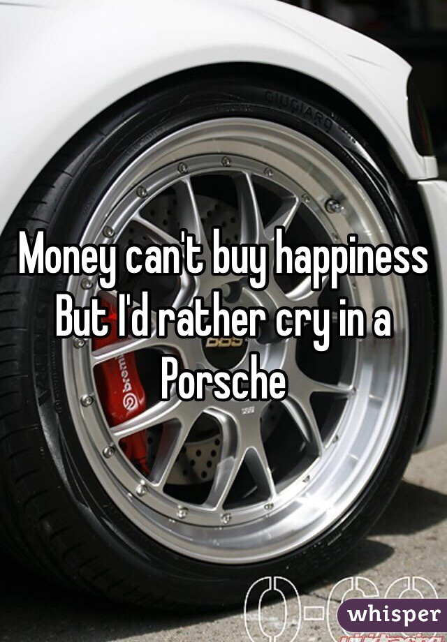 Money can't buy happiness But I'd rather cry in a Porsche on toyota people, hummer people, infiniti people, yugo people, cadillac people, lexus people, dodge people, corvette people, gmc people, mustang people, audi people, bugatti people, subaru people, jeep people, prius people, sprinter people, saab people, ford people, fiat people,