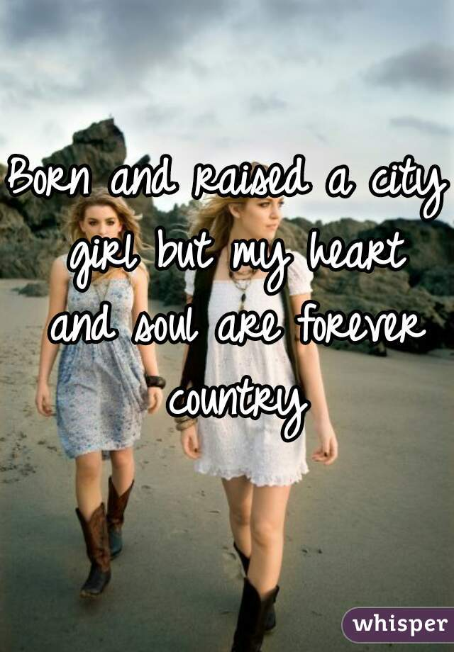 c278bf0b10de Born and raised a city girl but my heart and soul are forever country