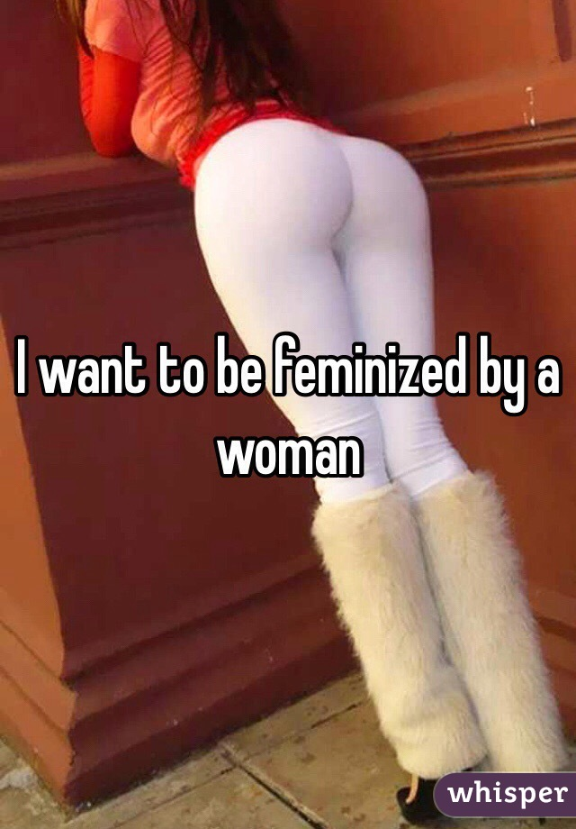 To i feminized do be want why 10 REASONS