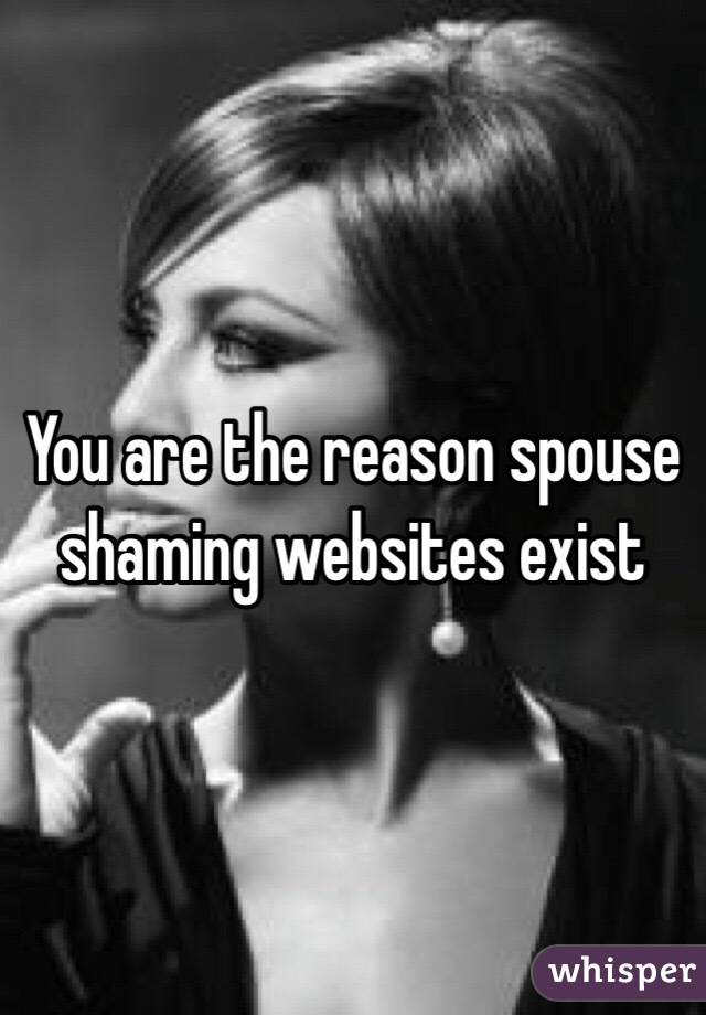 You are the reason spouse shaming websites exist