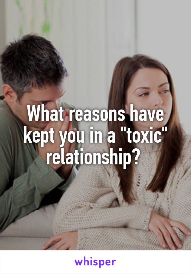 """What reasons have kept you in a """"toxic"""" relationship?"""
