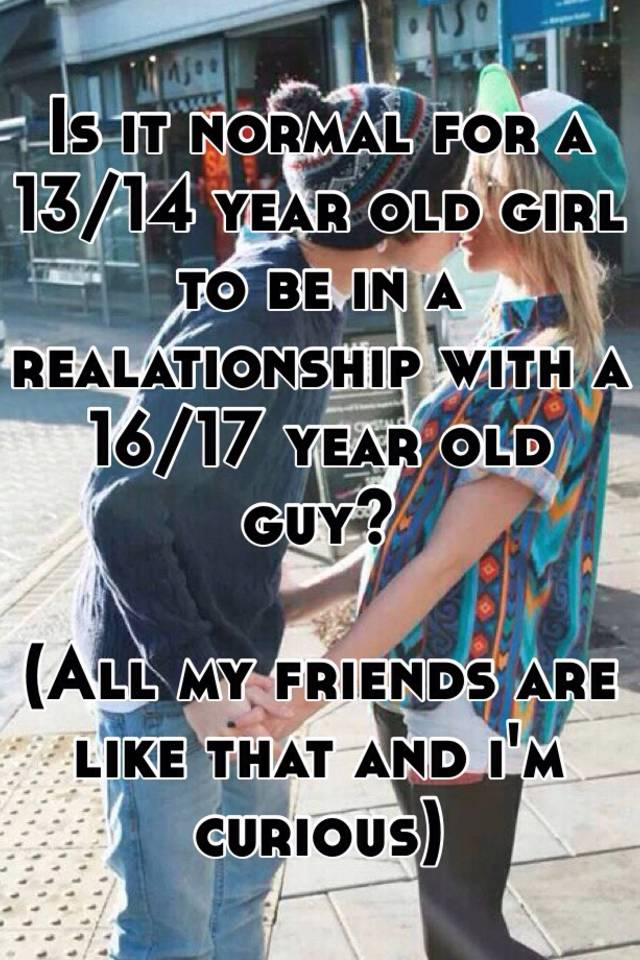 Is It Normal For A 13 14 Year Old Girl To Be In Realationship With 16 17 Guy All My Friends Are Like That And Im Curious