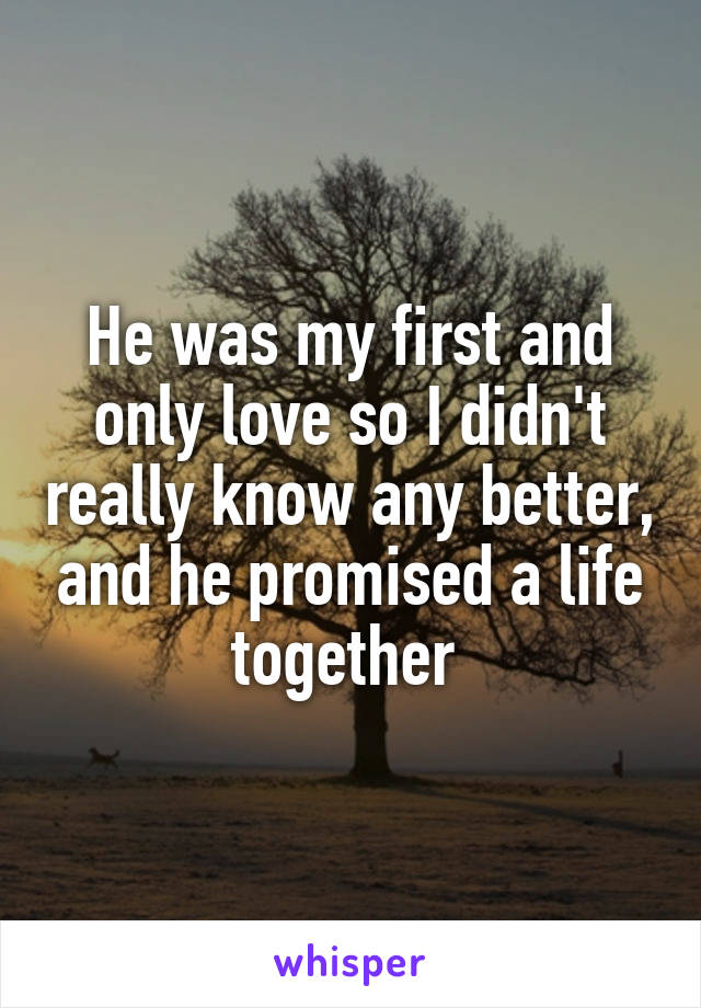 He was my first and only love so I didn't really know any better, and he promised a life together