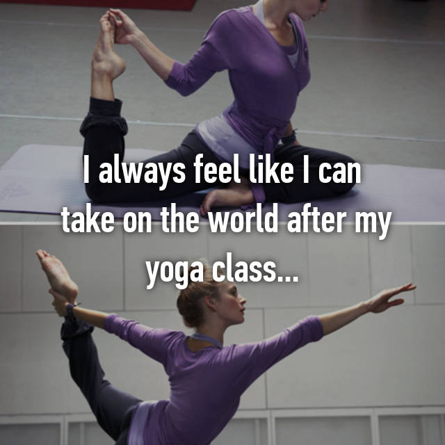 I always feel like I can  take on the world after my yoga class...