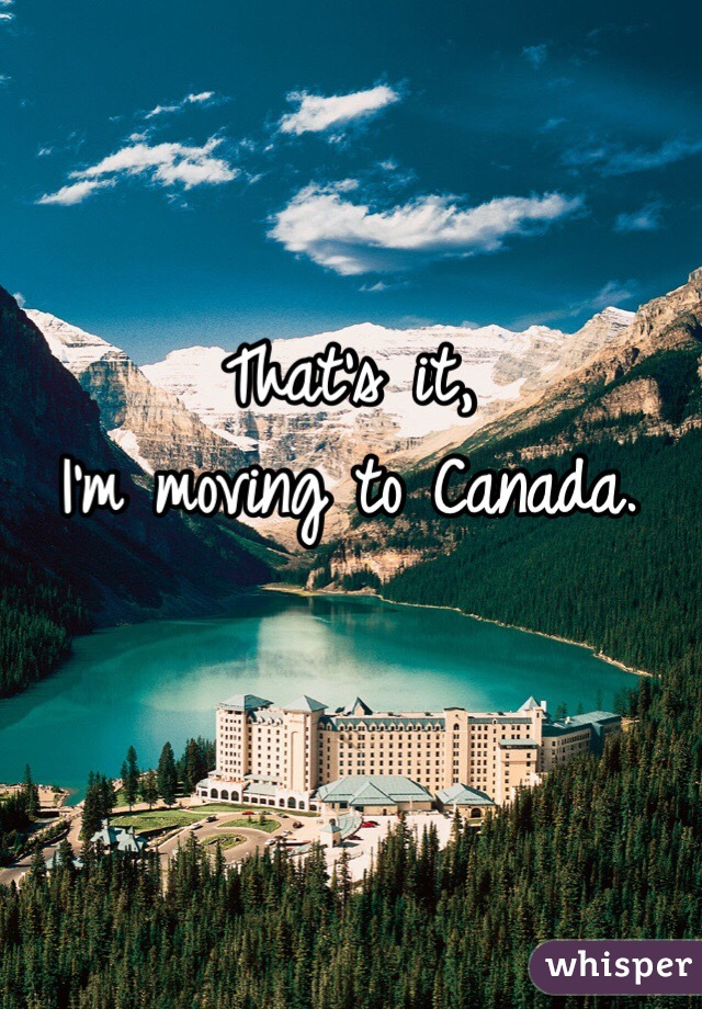 that s it i m moving to canada