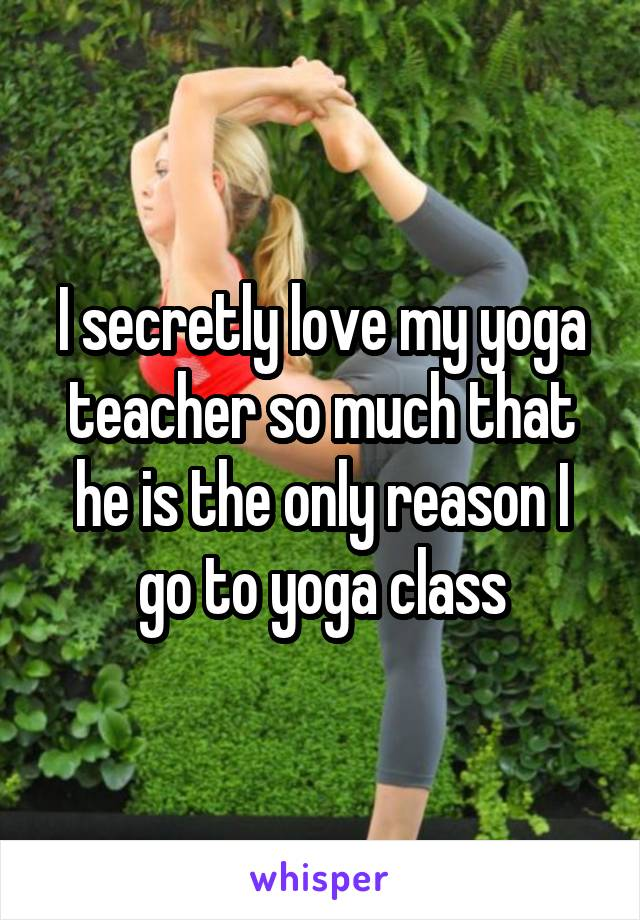 I secretly love my yoga teacher so much that he is the only reason I go to yoga class