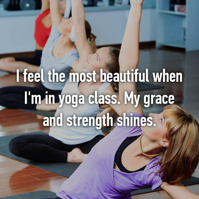 I feel the most beautiful when I'm in yoga class. My grace and strength shines.