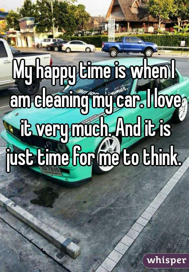 My happy time is when I am cleaning my car. I love it very much. And
