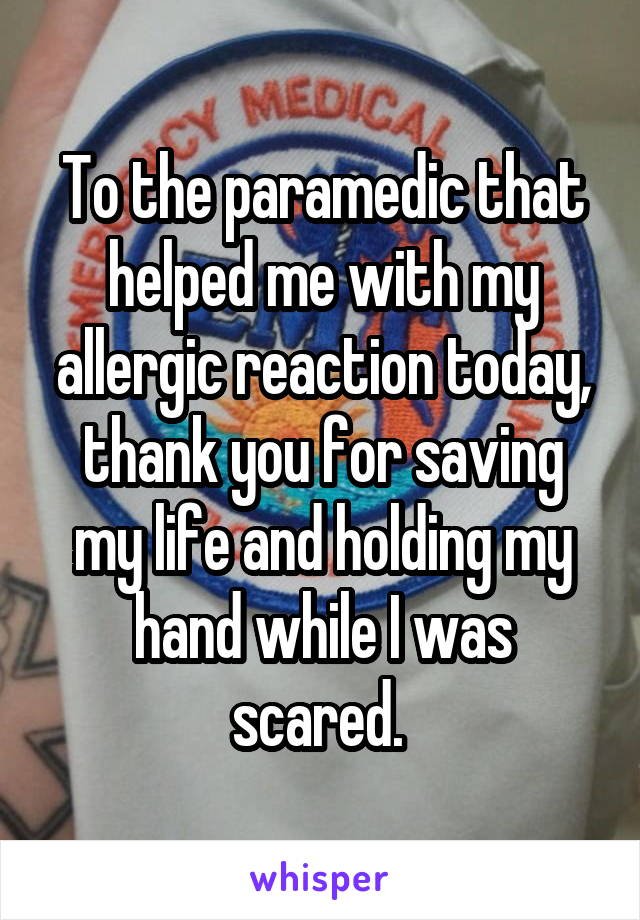 To the paramedic that helped me with my allergic reaction today, thank you for saving my life and holding my hand while I was scared.