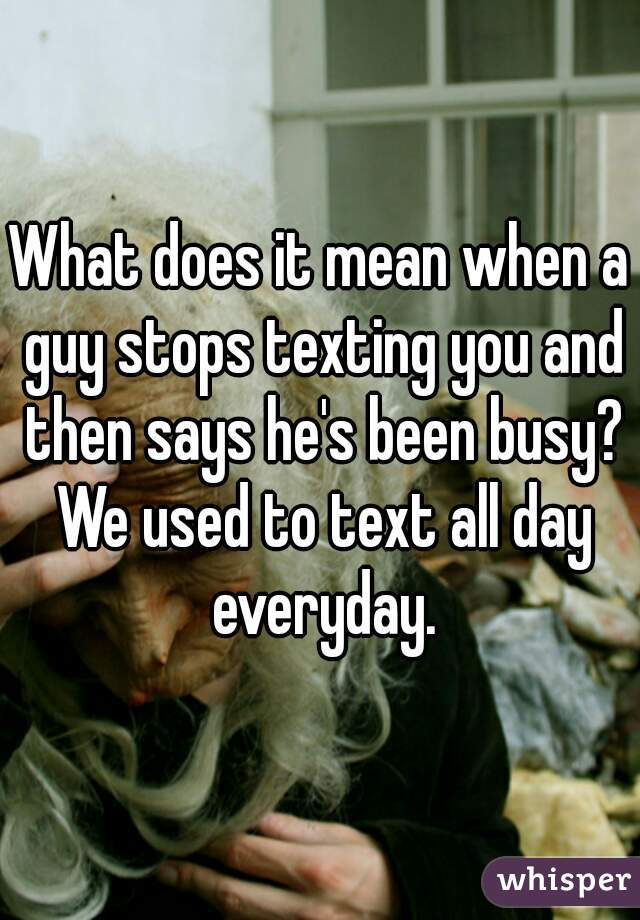 We text everyday what does it mean