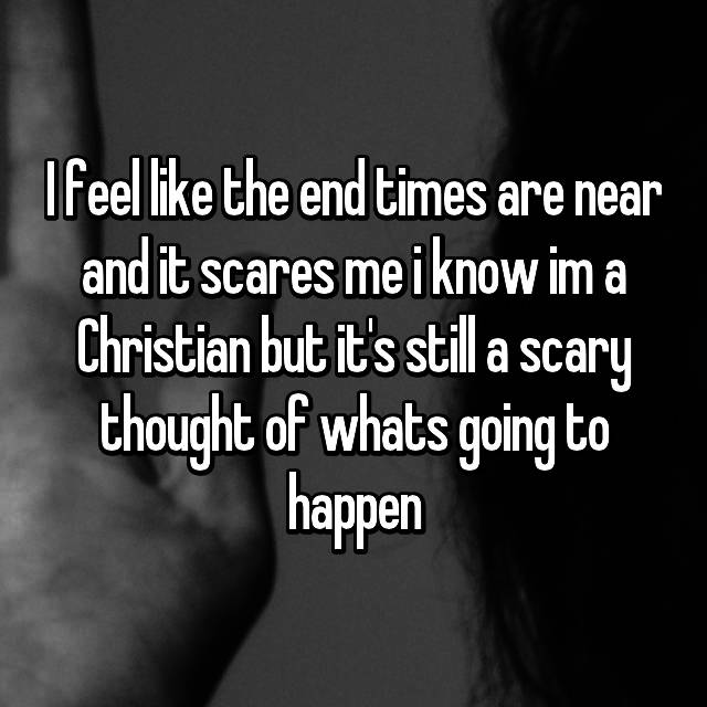 I feel like the end times are near and it scares me i know im a Christian but it's still a scary thought of whats going to happen