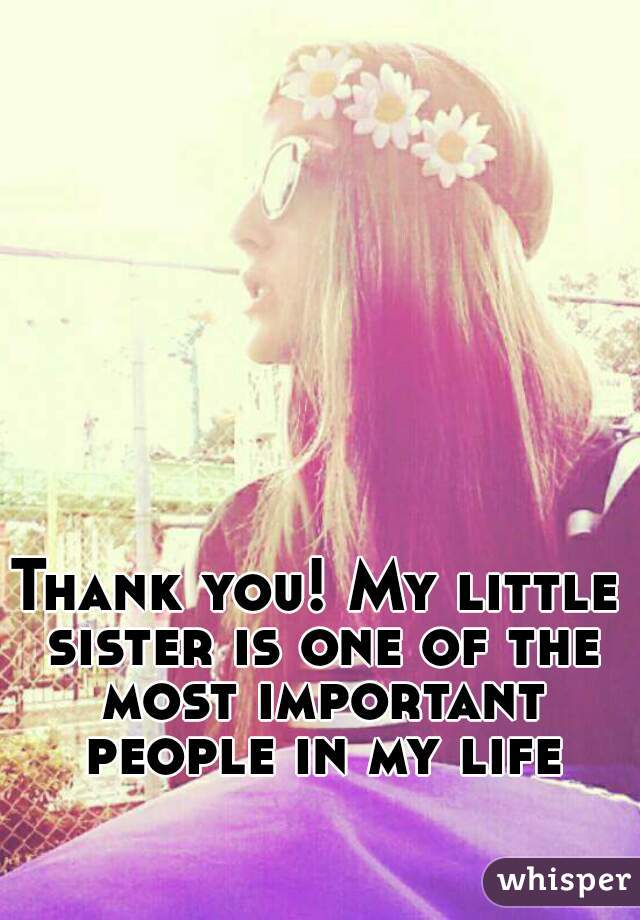 thank you my little sister is one of the most important people in my life