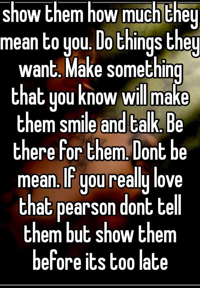 show them how much they mean to you. Do things they want