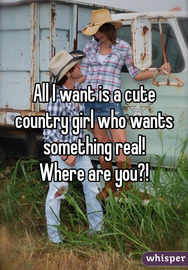 All I want is a cute country girl who wants something real ...