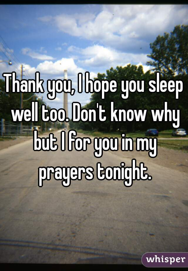 thank you i hope you sleep well too dont know why but i for you