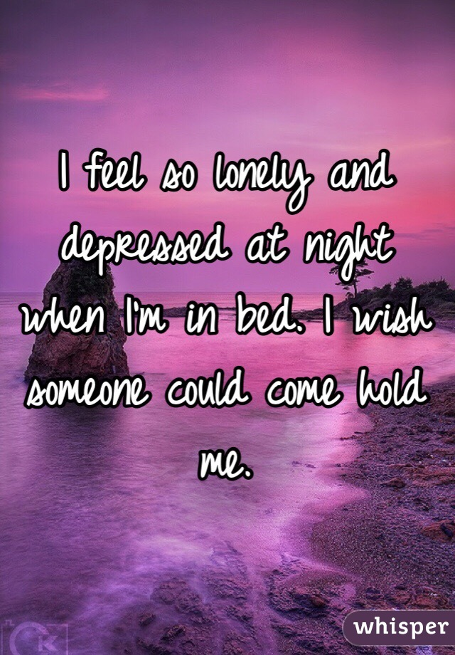 Lonely And Depressed >> I Feel So Lonely And Depressed At Night When I M In Bed I Wish Someone