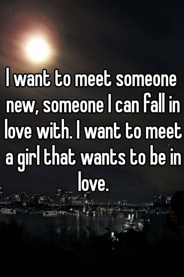 The Someone And I Love Meet Fall To Want In realize that