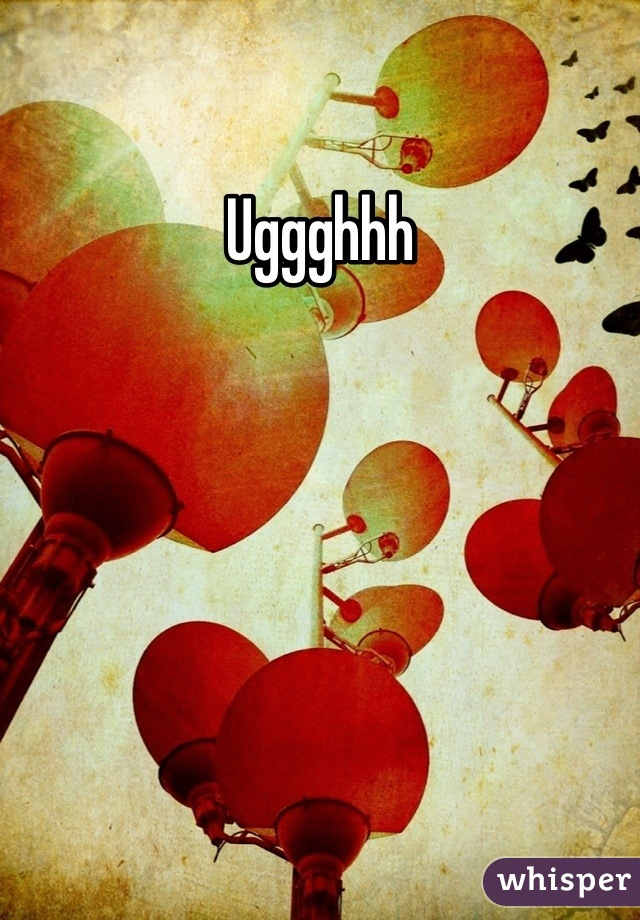 Uggghhh