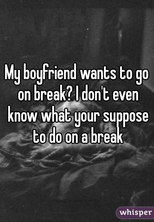 when your boyfriend wants a break