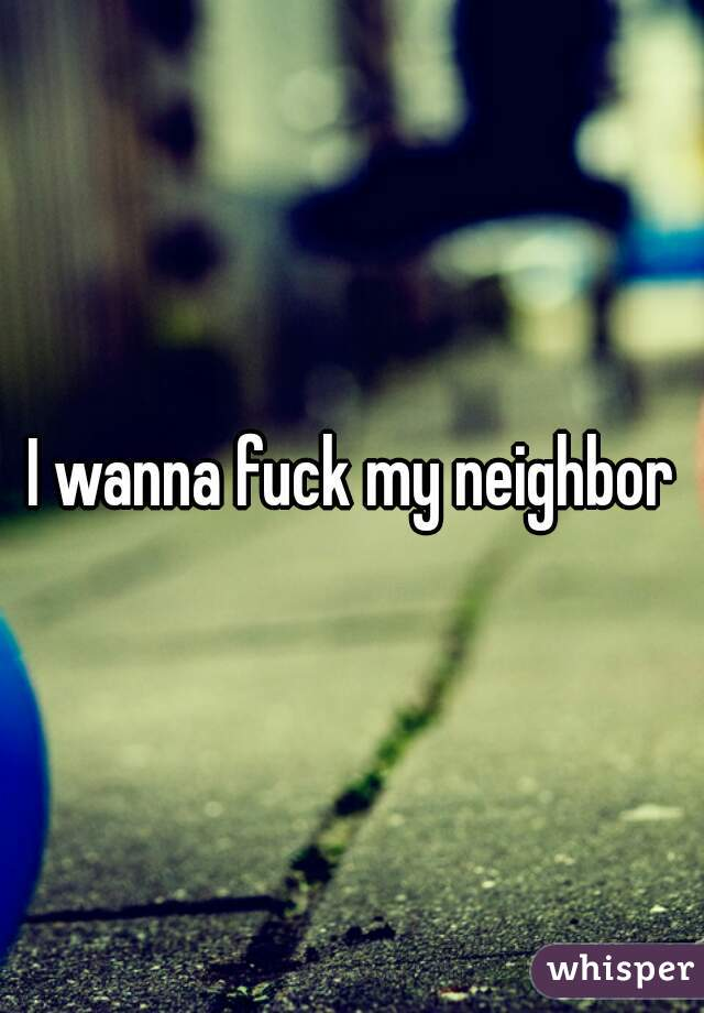 You I wanna fuck my neighbor