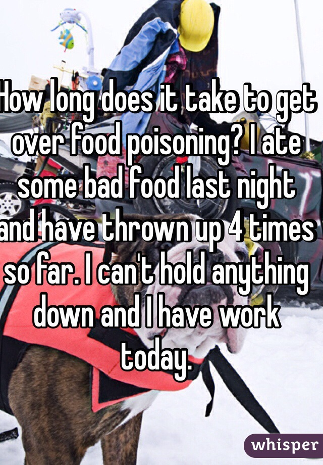 How Long Does It Take To Get Over Food Poisoning I Ate Some Bad