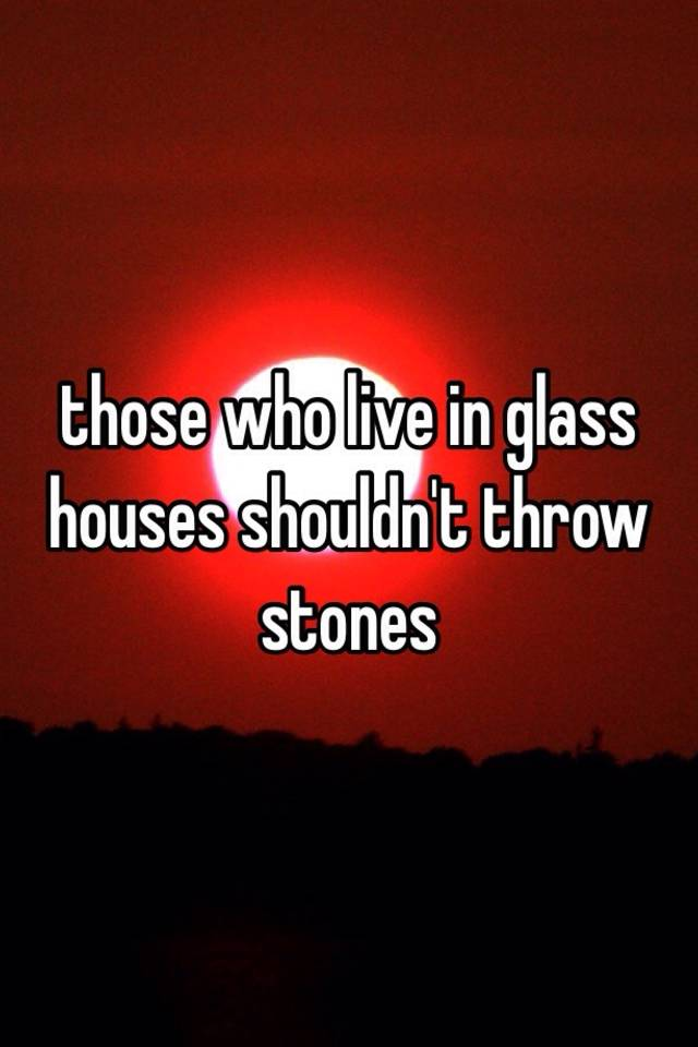 Those Who Live In Glass Houses Shouldn T Throw Stones