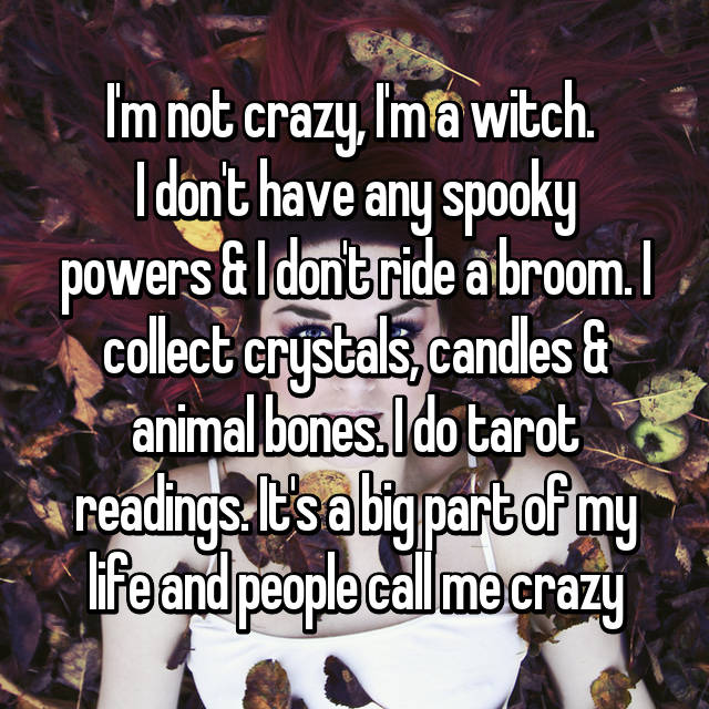 I'm not crazy, I'm a witch.  I don't have any spooky powers & I don't ride a broom. I collect crystals, candles & animal bones. I do tarot readings. It's a big part of my life and people call me crazy