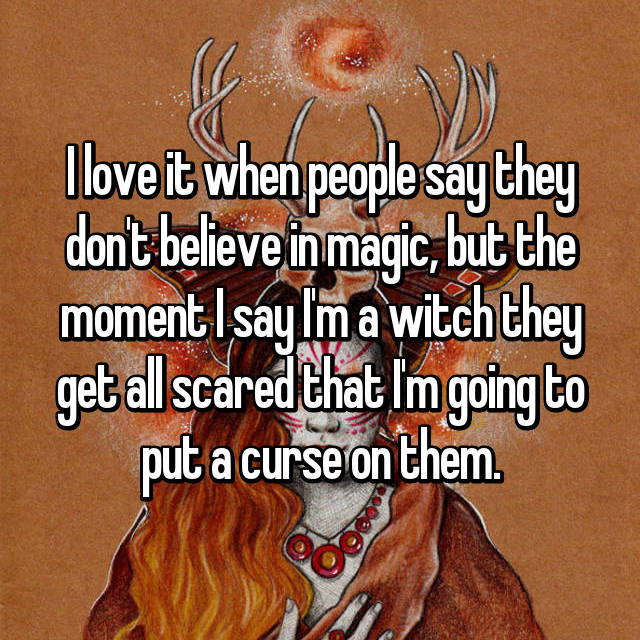 I love it when people say they don't believe in magic, but the moment I say I'm a witch they get all scared that I'm going to put a curse on them.