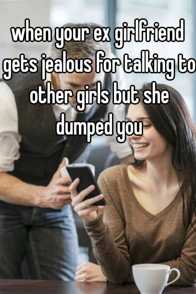 Ex girlfriend gets jealous