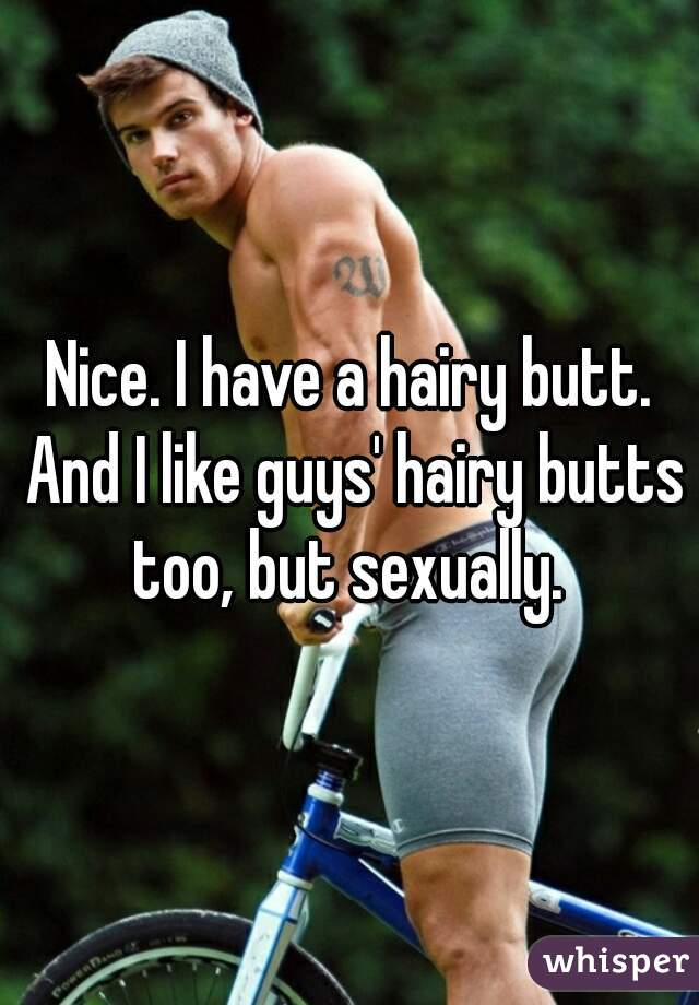 Nice  I have a hairy butt  And I like guys' hairy butts too