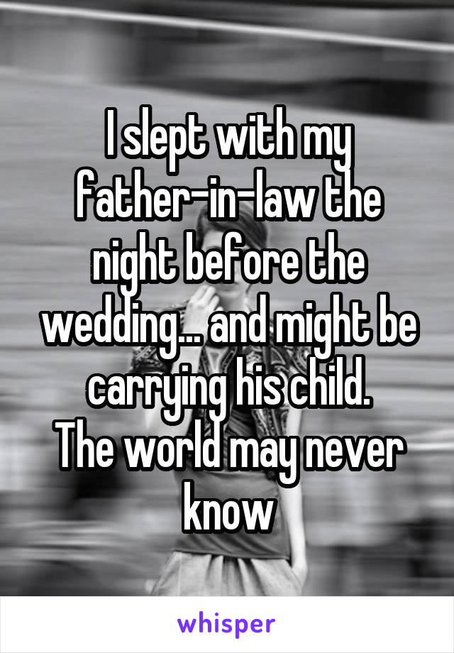 I slept with my father-in-law the night before the wedding... and might be carrying his child. The world may never know