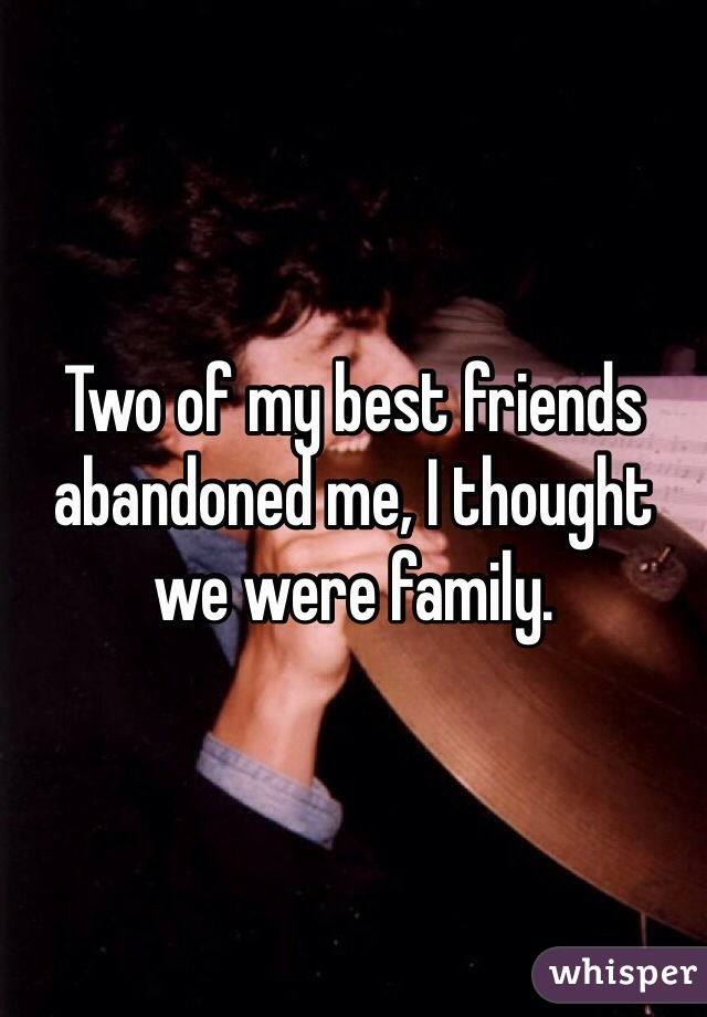 Two of my best friends abandoned me, I thought we were family
