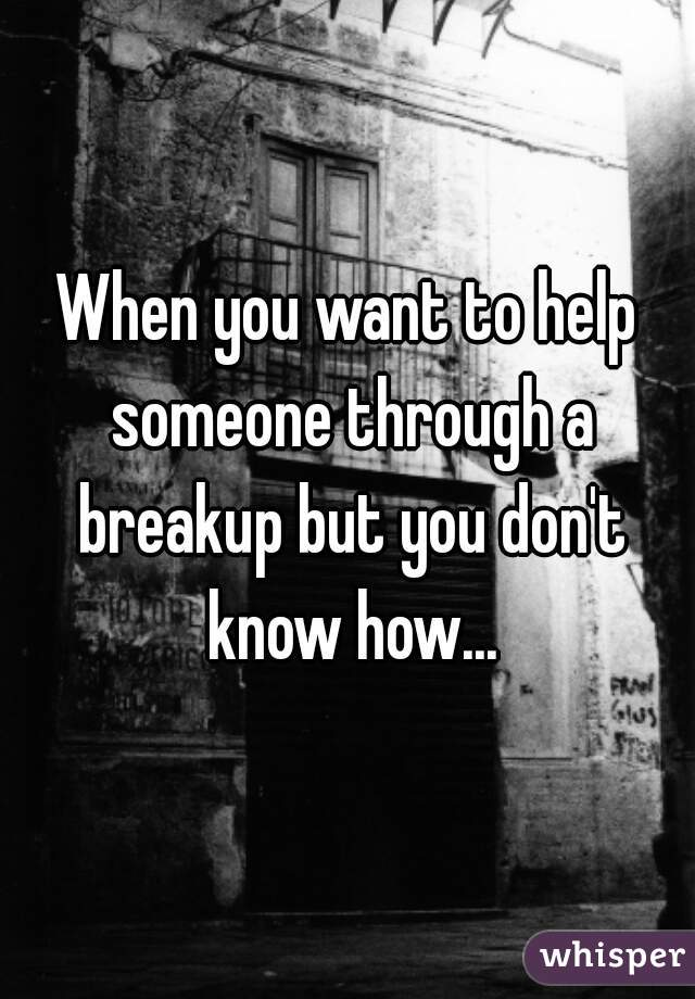 How To Help Someone With A Breakup