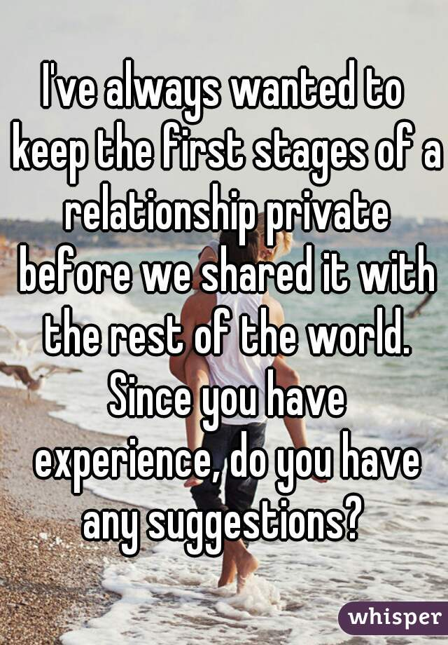 I've always wanted to keep the first stages of a relationship