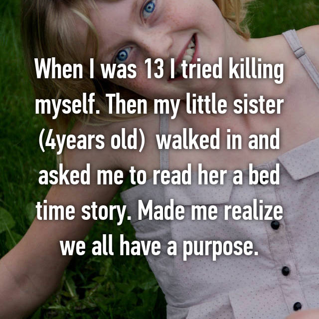 When I was 13 I tried killing myself. Then my little sister (4years old)  walked in and asked me to read her a bed time story. Made me realize we all have a purpose.