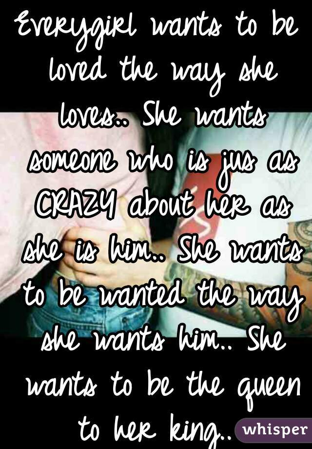Everygirl Wants To Be Loved The Way She Loves She Wants Someone