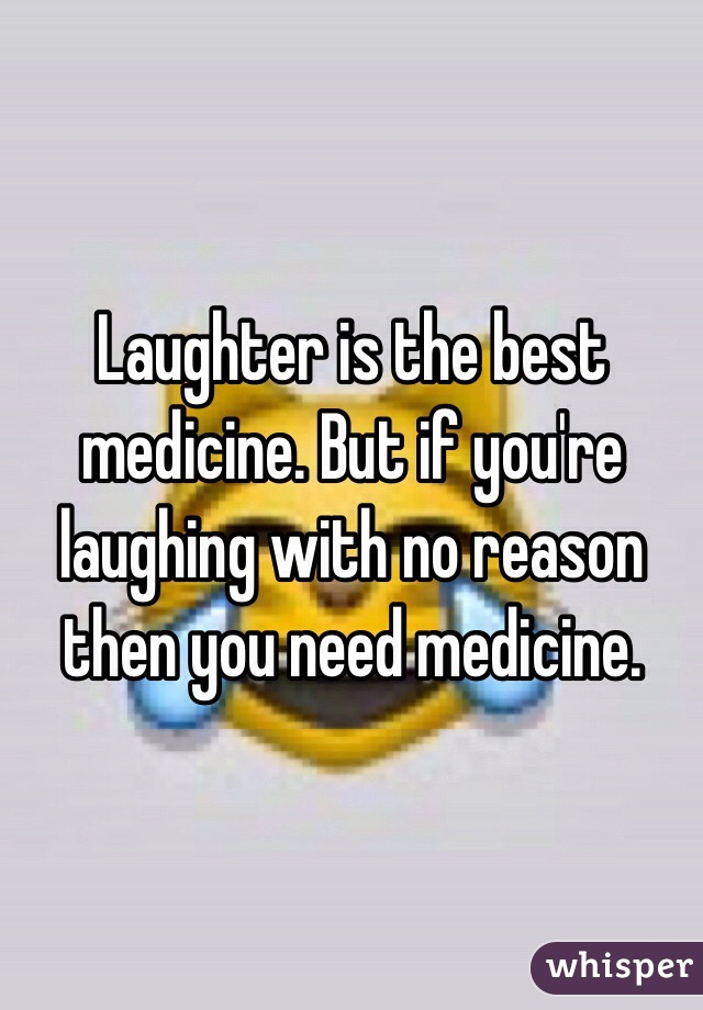 Laughter Is The Best Medicine. But If Youu0027re Laughing With No Reason Then  You Need Medicine.