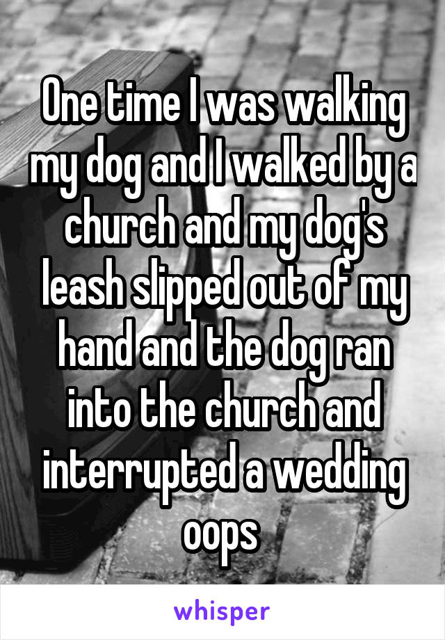 One time I was walking my dog and I walked by a church and my dog's leash slipped out of my hand and the dog ran into the church and interrupted a wedding oops