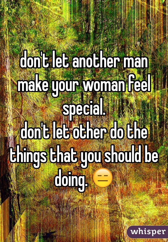 don't let another man make your woman feel special. don't ...